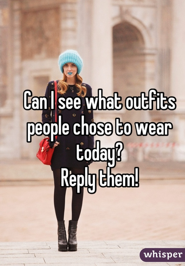 Can I see what outfits people chose to wear today? Reply them!