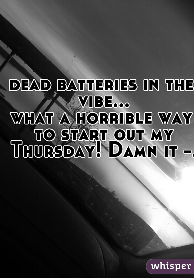 dead batteries in the vibe... what a horrible way to start out my Thursday! Damn it -.-