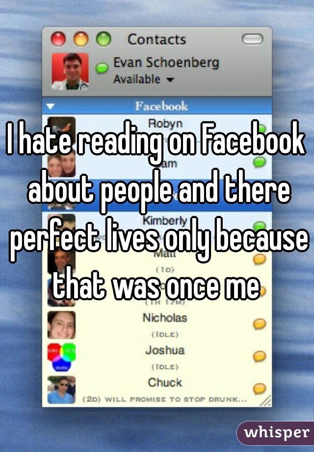 I hate reading on Facebook about people and there perfect lives only because that was once me