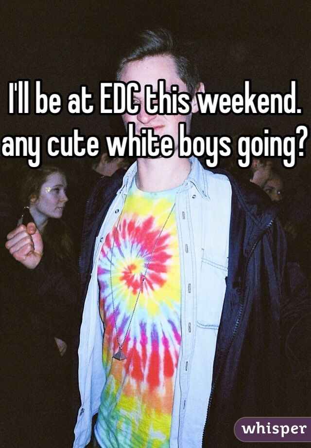 I'll be at EDC this weekend. any cute white boys going?