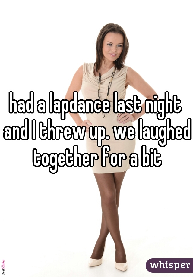 had a lapdance last night and I threw up. we laughed together for a bit