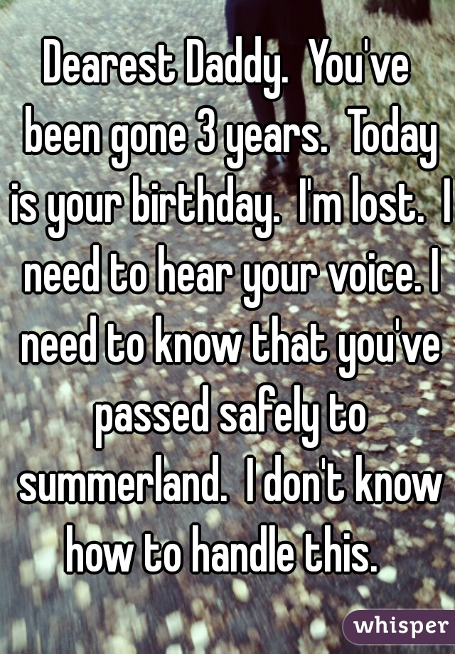 Dearest Daddy.  You've been gone 3 years.  Today is your birthday.  I'm lost.  I need to hear your voice. I need to know that you've passed safely to summerland.  I don't know how to handle this.