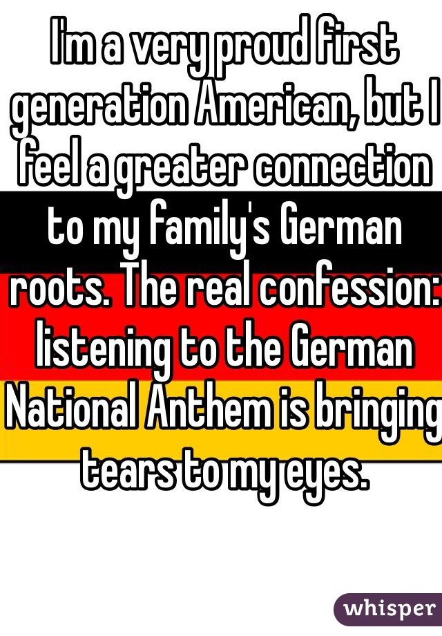 I'm a very proud first generation American, but I feel a greater connection to my family's German roots. The real confession: listening to the German National Anthem is bringing tears to my eyes.