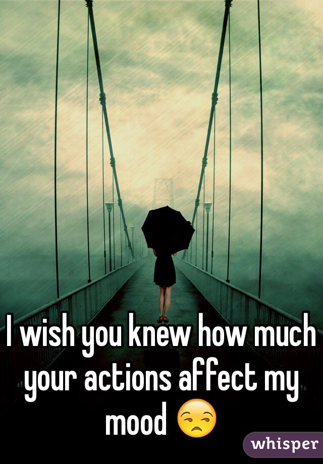 I wish you knew how much your actions affect my mood 😒