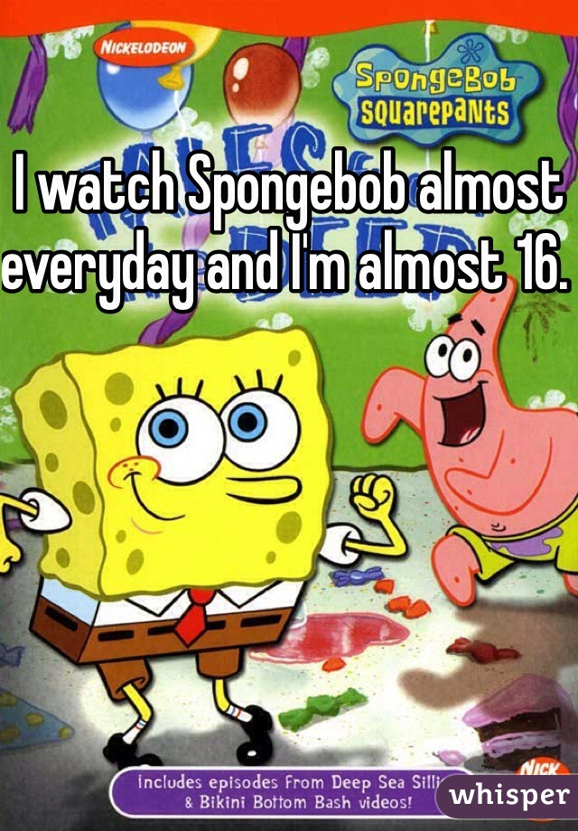 I watch Spongebob almost everyday and I'm almost 16.