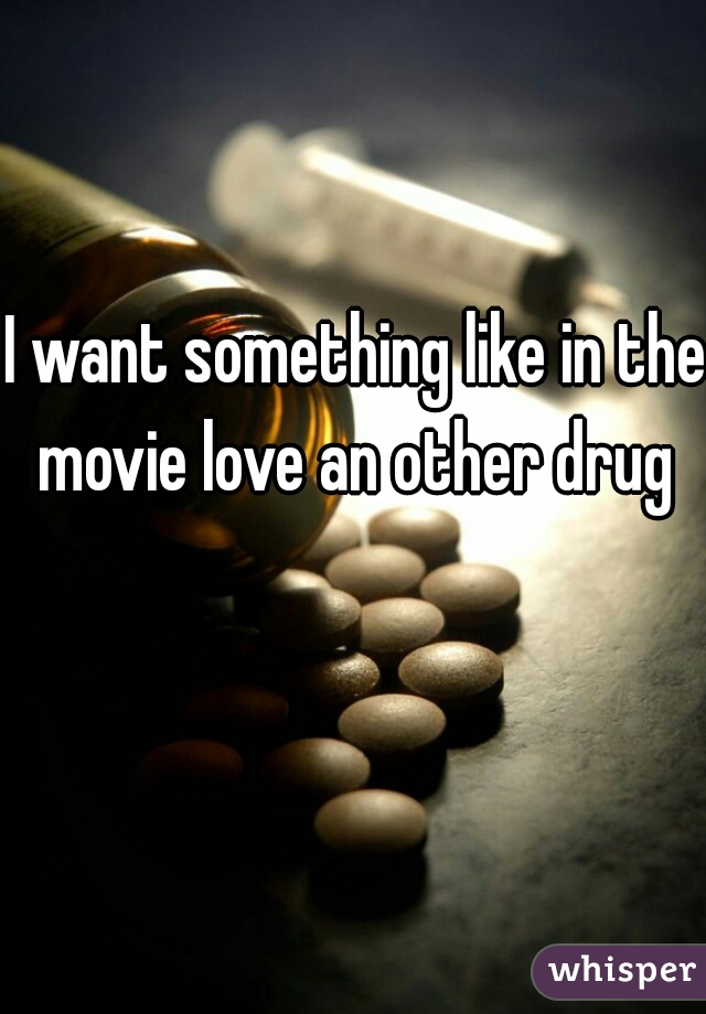 I want something like in the movie love an other drug