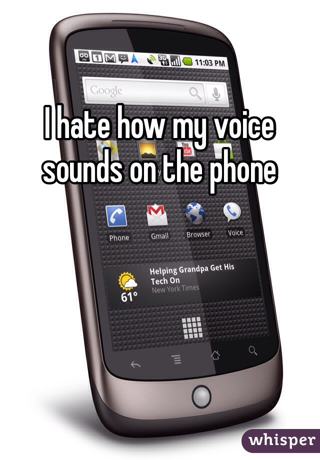 I hate how my voice sounds on the phone