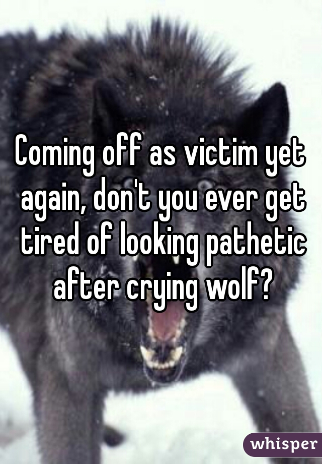 Coming off as victim yet again, don't you ever get tired of looking pathetic after crying wolf?