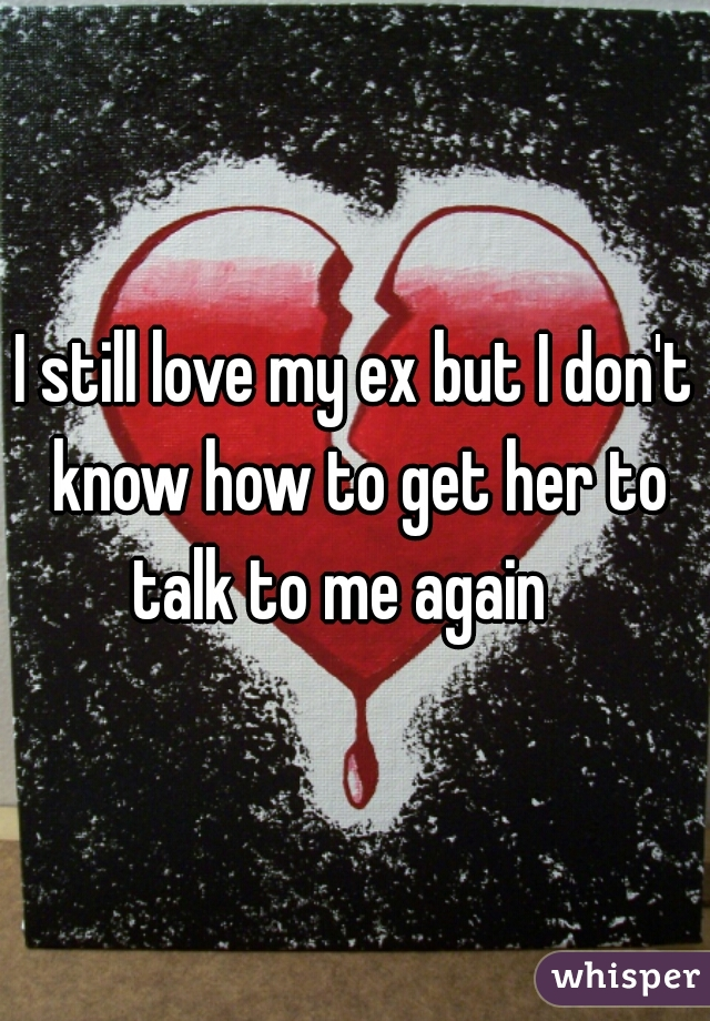 I still love my ex but I don't know how to get her to talk to me again