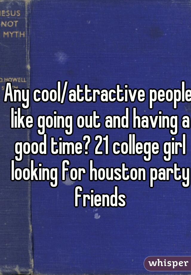 Any cool/attractive people like going out and having a good time? 21 college girl looking for houston party friends