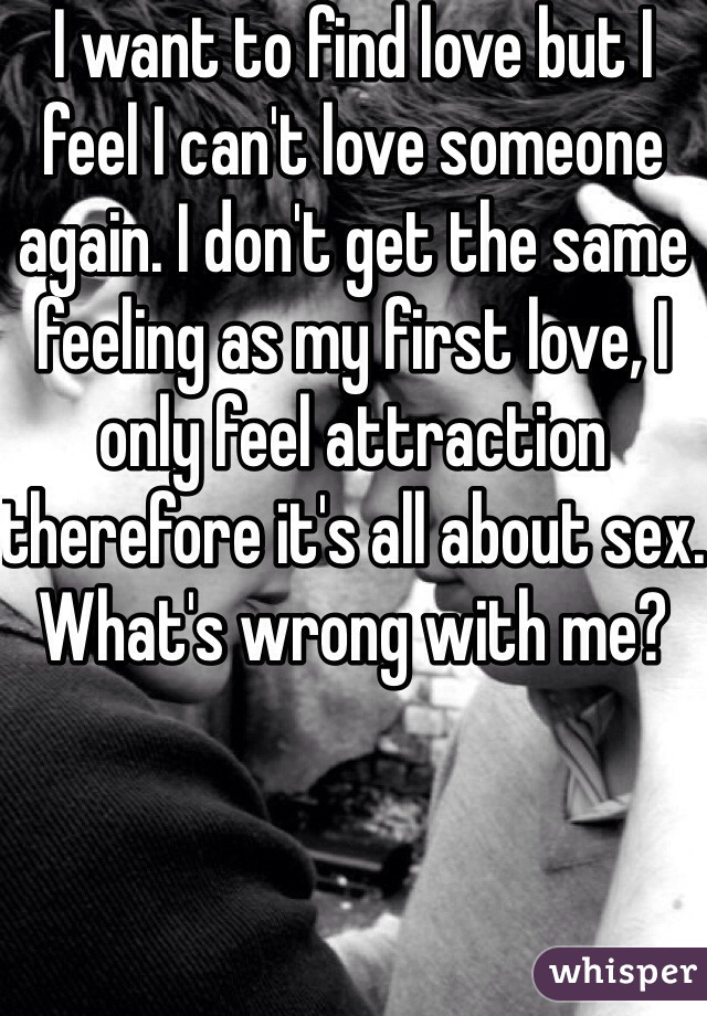 I want to find love but I feel I can't love someone again. I don't get the same feeling as my first love, I only feel attraction therefore it's all about sex. What's wrong with me?