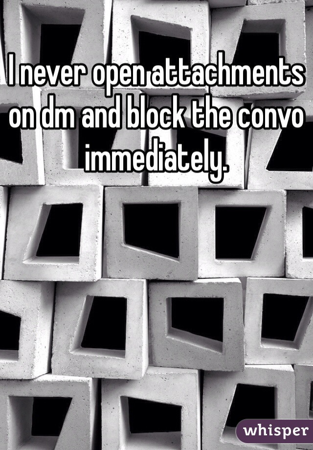 I never open attachments on dm and block the convo immediately.