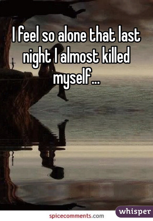 I feel so alone that last night I almost killed myself...