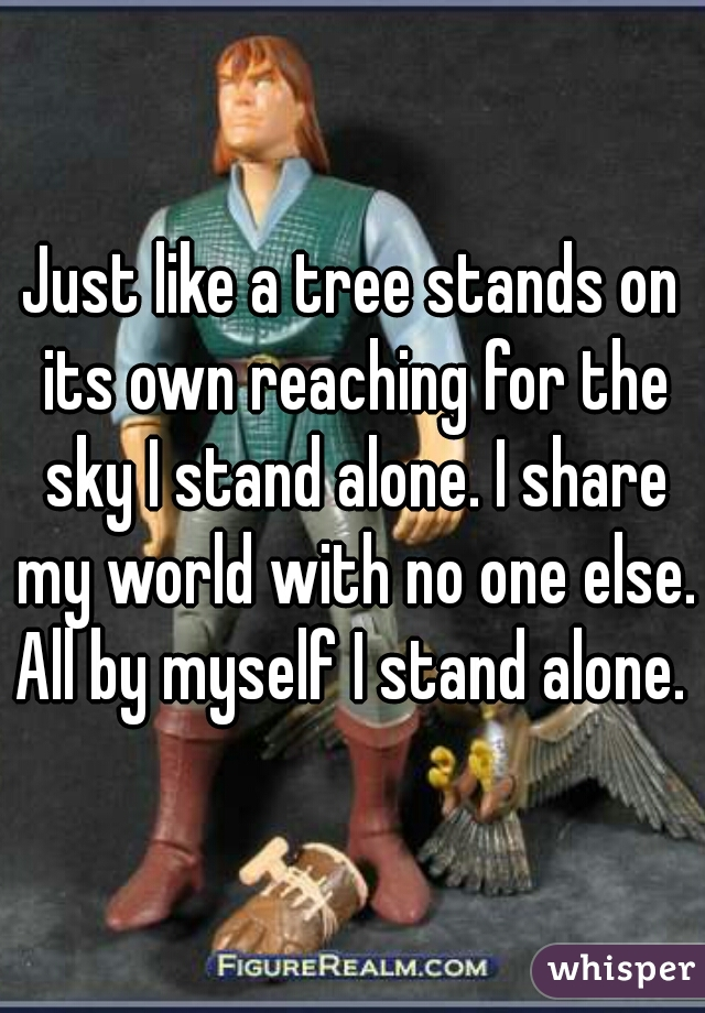 Just like a tree stands on its own reaching for the sky I stand alone. I share my world with no one else. All by myself I stand alone.