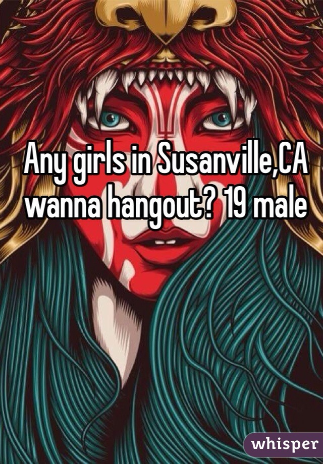 Any girls in Susanville,CA wanna hangout? 19 male