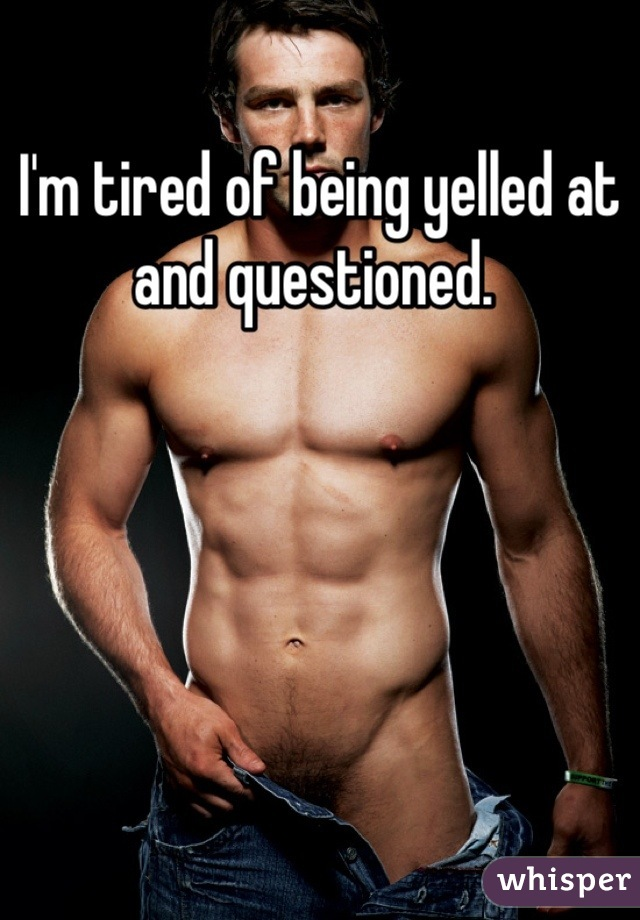 I'm tired of being yelled at and questioned.