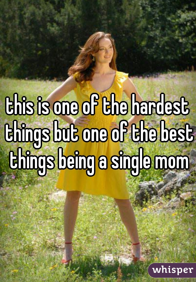 this is one of the hardest things but one of the best things being a single mom