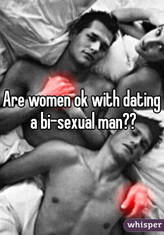 Are women ok with dating a bi-sexual man??