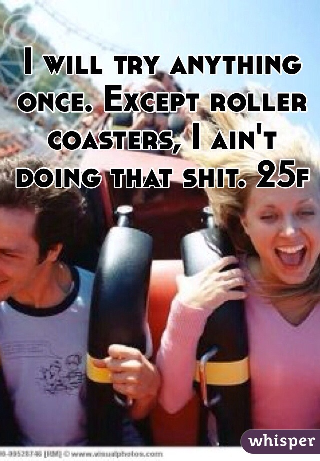 I will try anything once. Except roller coasters, I ain't doing that shit. 25f