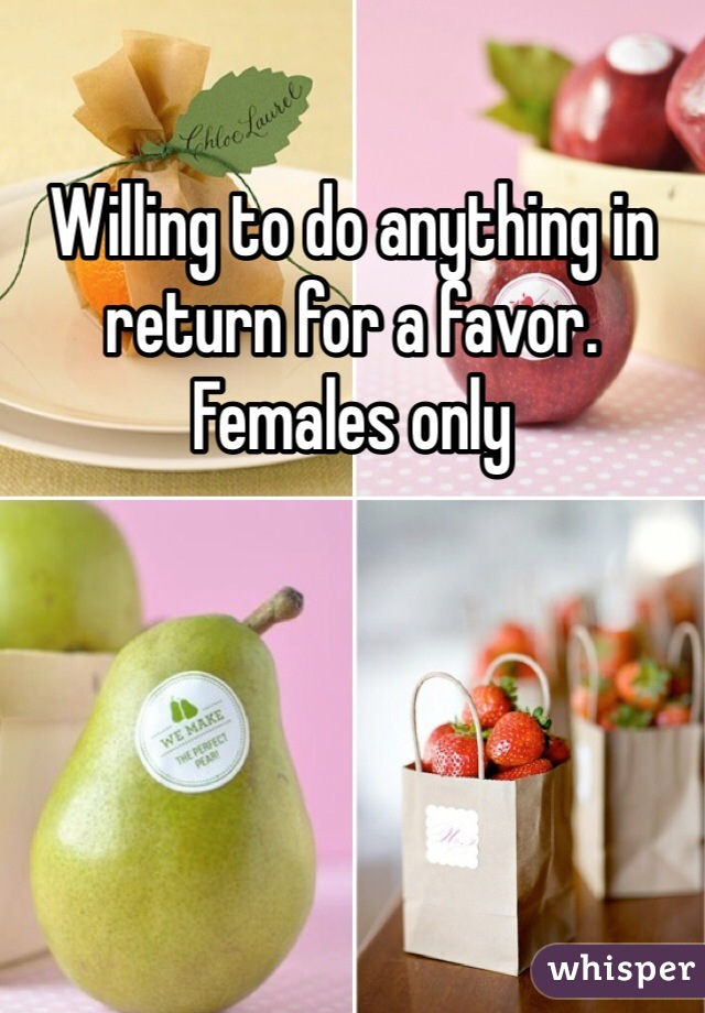 Willing to do anything in return for a favor. Females only