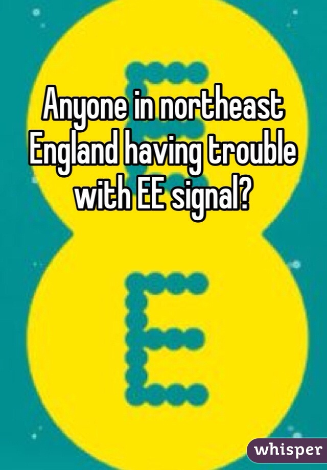 Anyone in northeast England having trouble with EE signal?