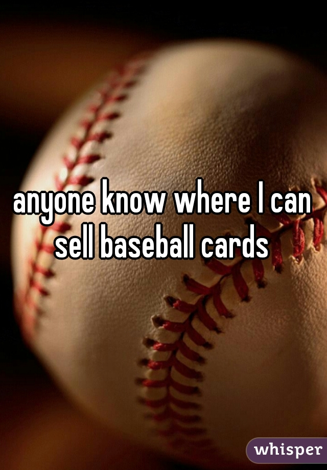 anyone know where I can sell baseball cards