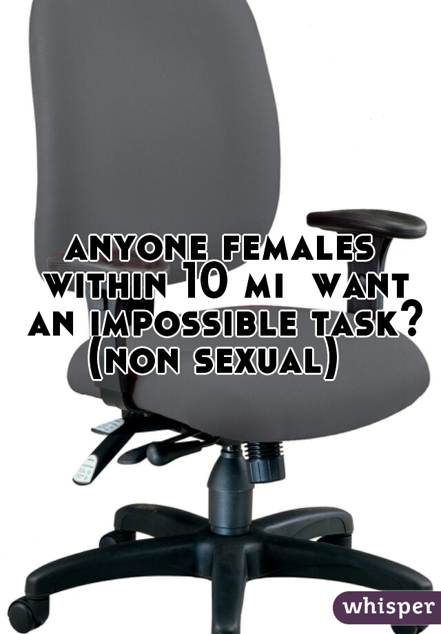 anyone females within 10 mi  want an impossible task? (non sexual)