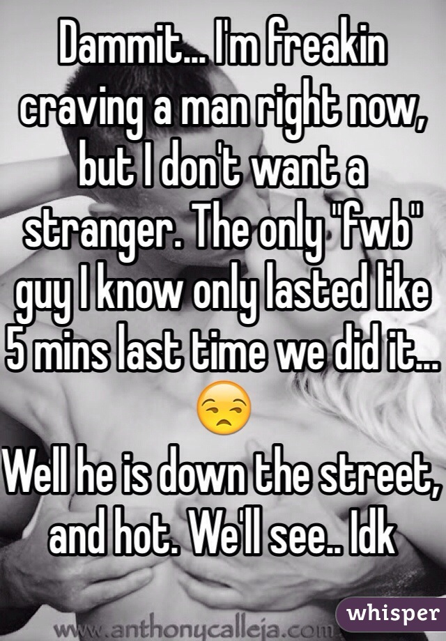 "Dammit... I'm freakin craving a man right now, but I don't want a stranger. The only ""fwb"" guy I know only lasted like  5 mins last time we did it...😒 Well he is down the street, and hot. We'll see.. Idk"
