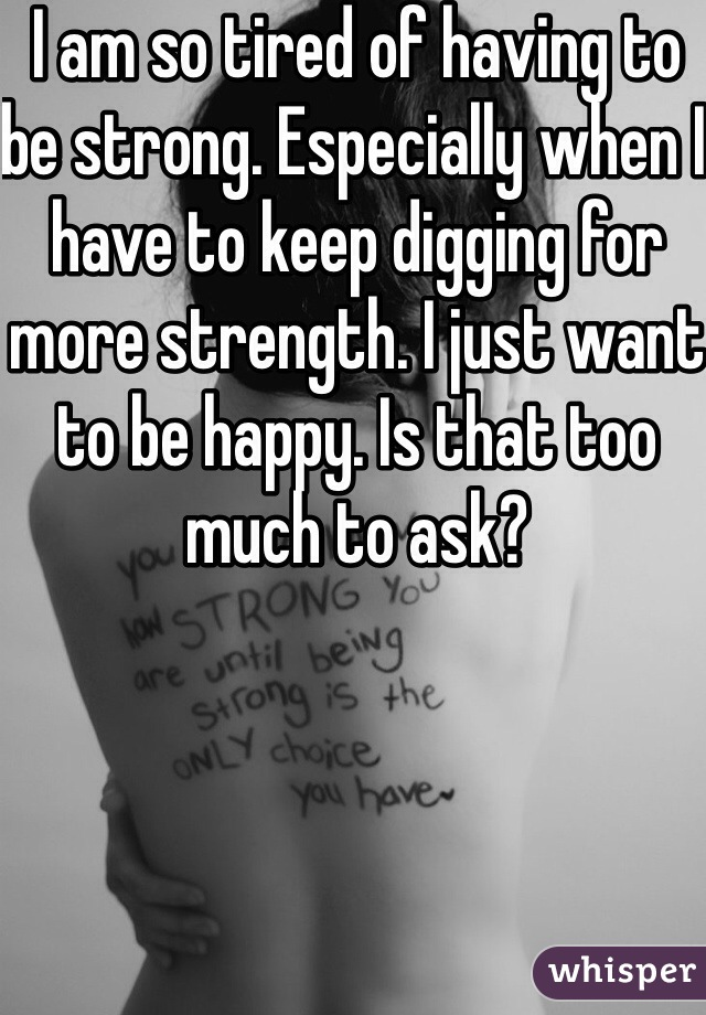 I am so tired of having to be strong. Especially when I have to keep digging for more strength. I just want to be happy. Is that too much to ask?