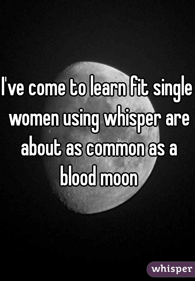I've come to learn fit single women using whisper are about as common as a blood moon