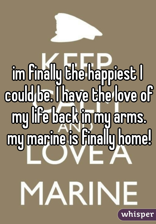 im finally the happiest I could be. I have the love of my life back in my arms. my marine is finally home!