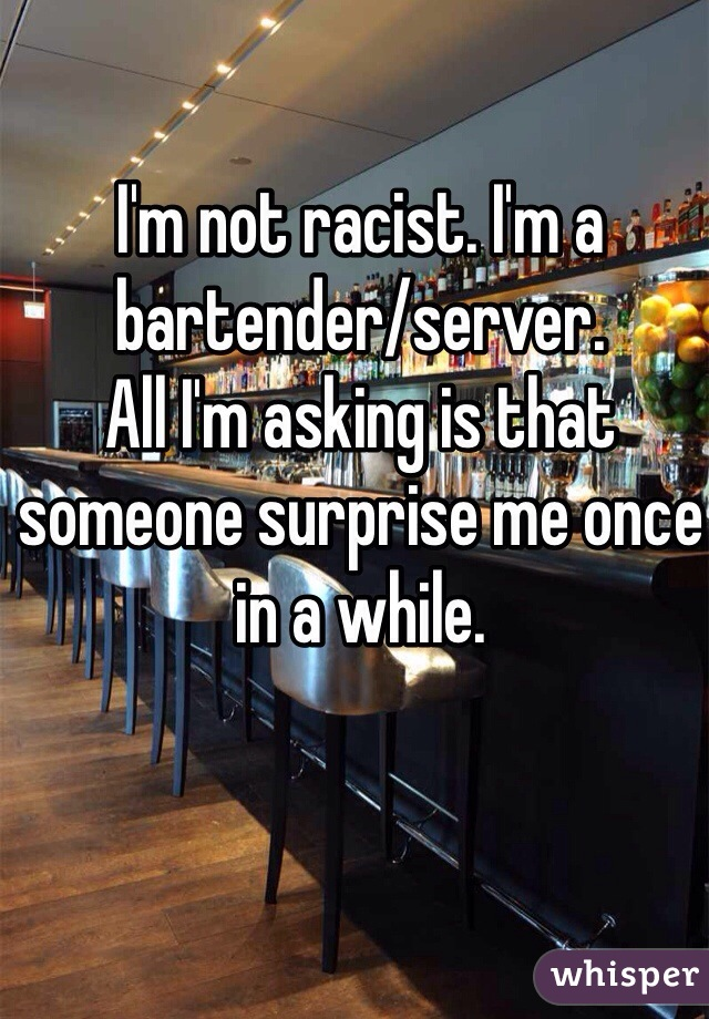 I'm not racist. I'm a bartender/server.  All I'm asking is that someone surprise me once in a while.