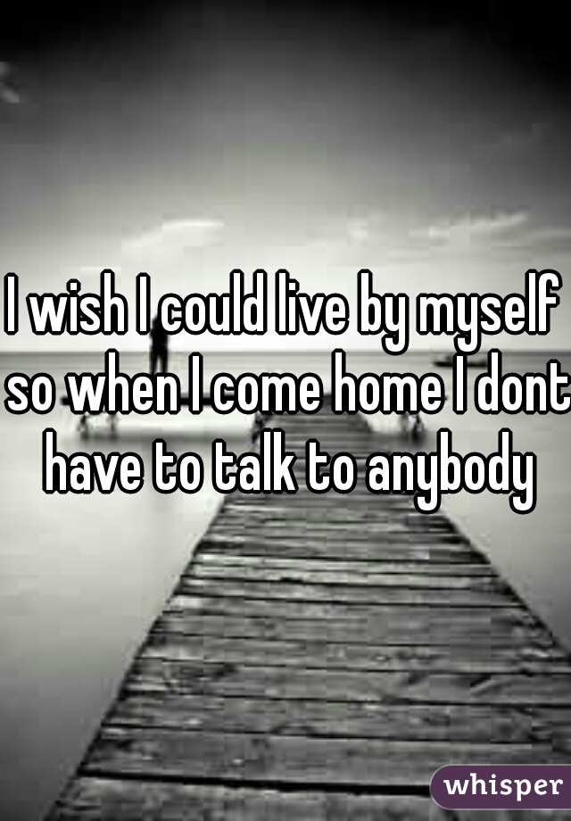 I wish I could live by myself so when I come home I dont have to talk to anybody