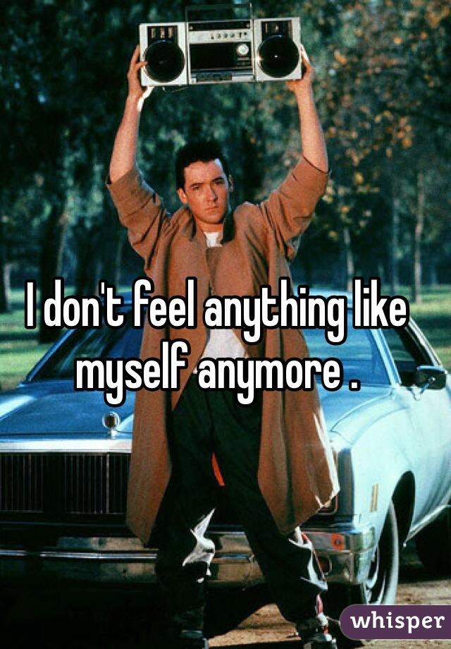 I don't feel anything like myself anymore .