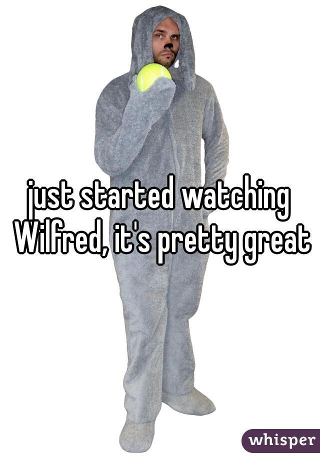 just started watching Wilfred, it's pretty great