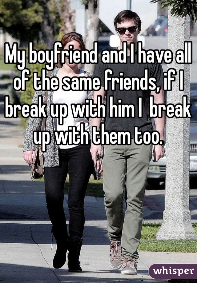My boyfriend and I have all of the same friends, if I break up with him I  break up with them too.