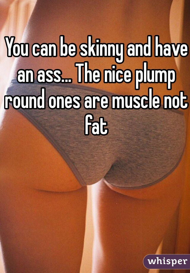 You Can Be Skinny And Have An Ass The Nice Plump Round Ones Are