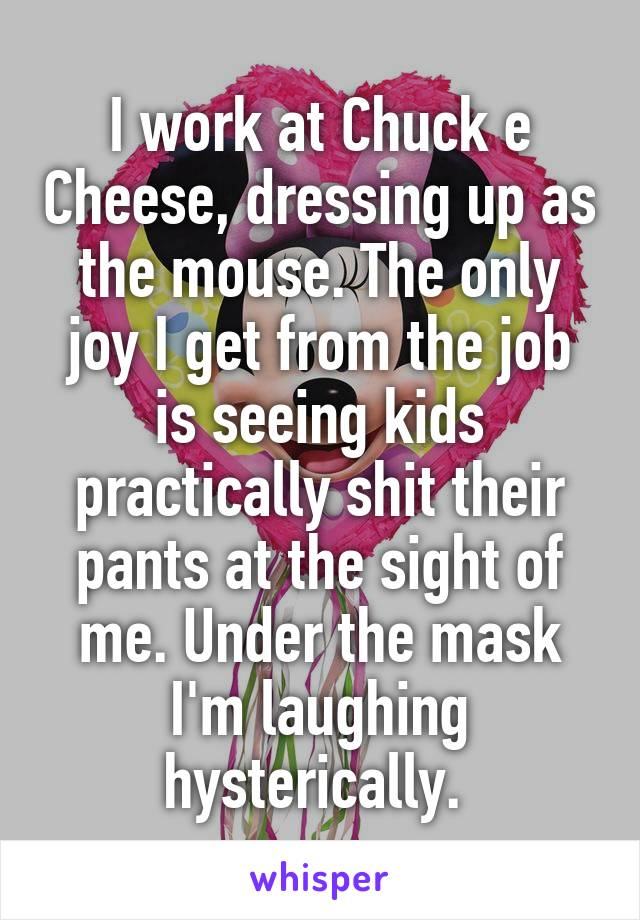 I work at Chuck e Cheese, dressing up as the mouse. The only joy I get from the job is seeing kids practically shit their pants at the sight of me. Under the mask I'm laughing hysterically.