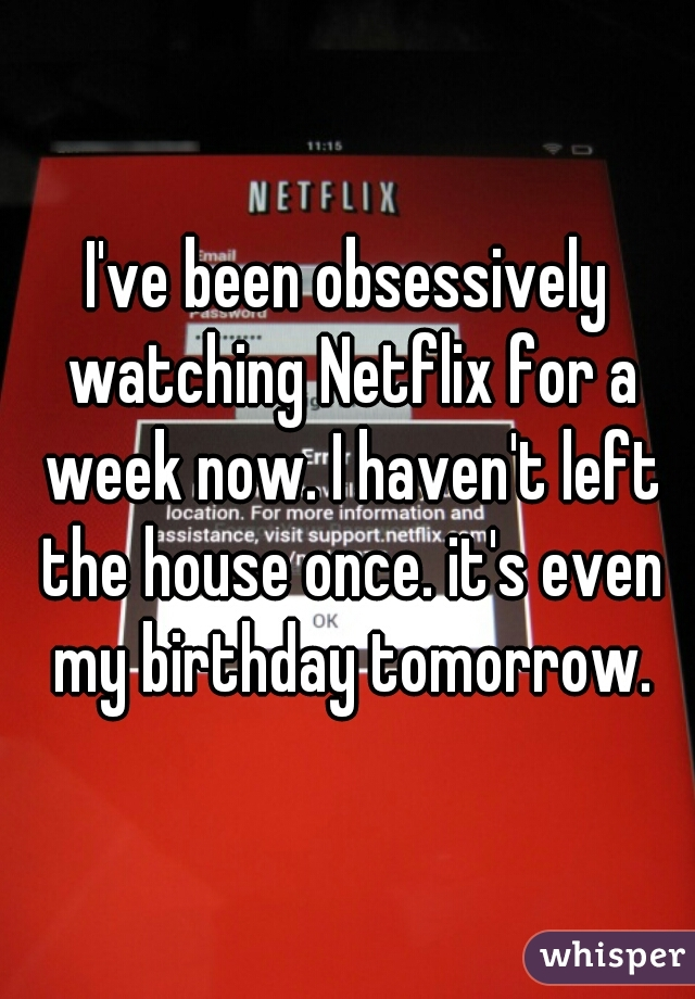 I've been obsessively watching Netflix for a week now. I haven't left the house once. it's even my birthday tomorrow.