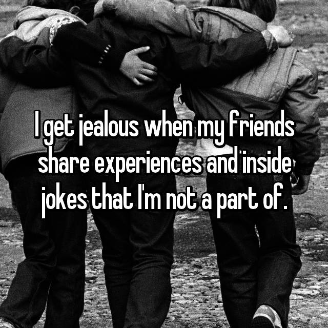 I get jealous when my friends share experiences and inside jokes that I'm not a part of.