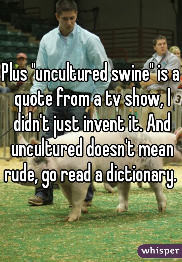 Plus Uncultured Swine Is A Quote From A Tv Show I Didn T Just Invent It He is an outcast from society, and he knows nothing of how the world works around him. plus uncultured swine is a quote from a tv show i didn t just invent it