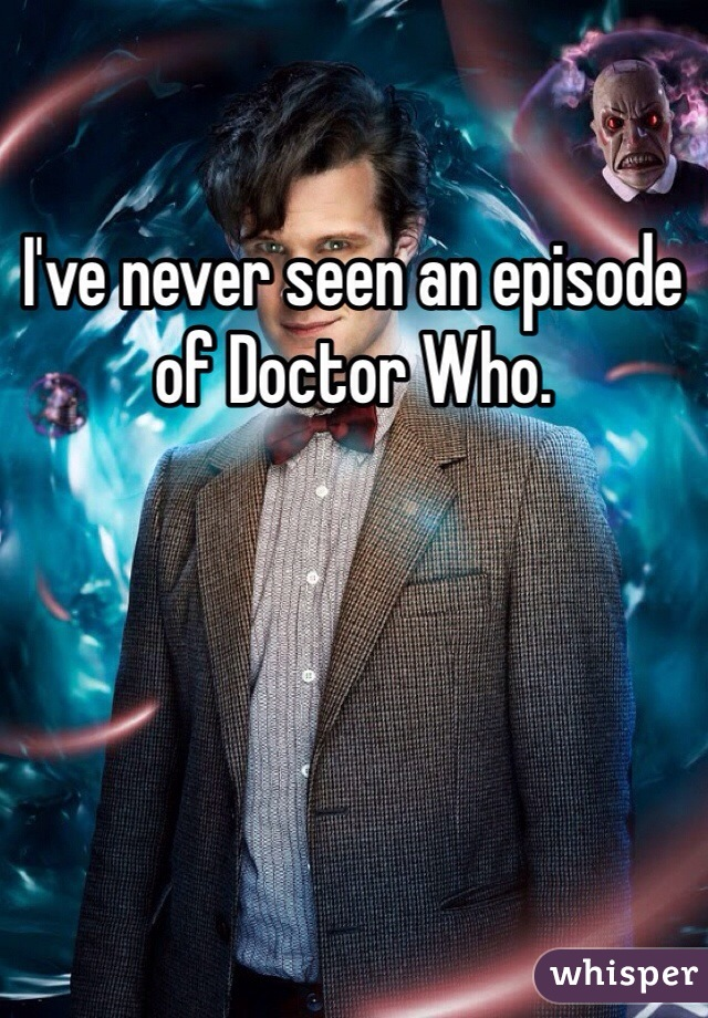 I've never seen an episode of Doctor Who.