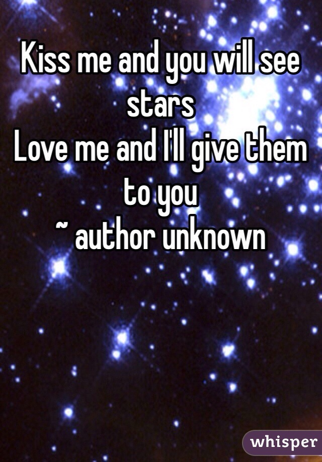 Kiss me and you will see stars Love me and I'll give them to you ~ author unknown