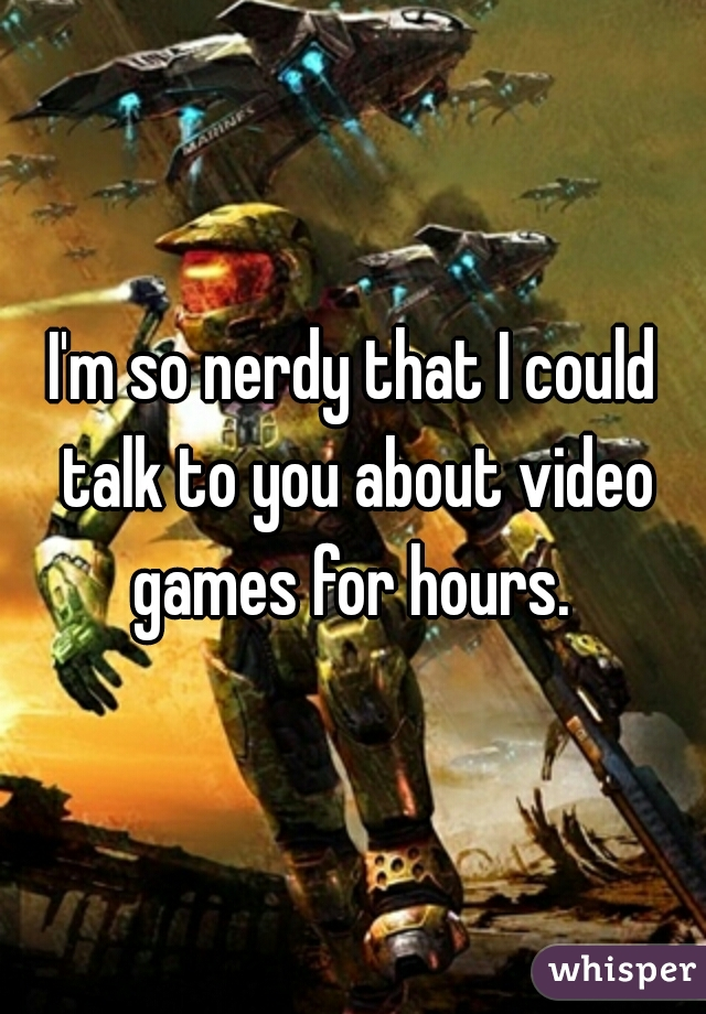 I'm so nerdy that I could talk to you about video games for hours.