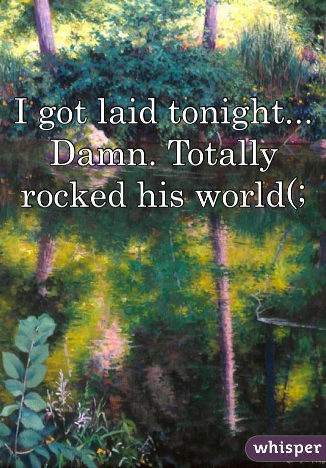 I got laid tonight... Damn. Totally rocked his world(;