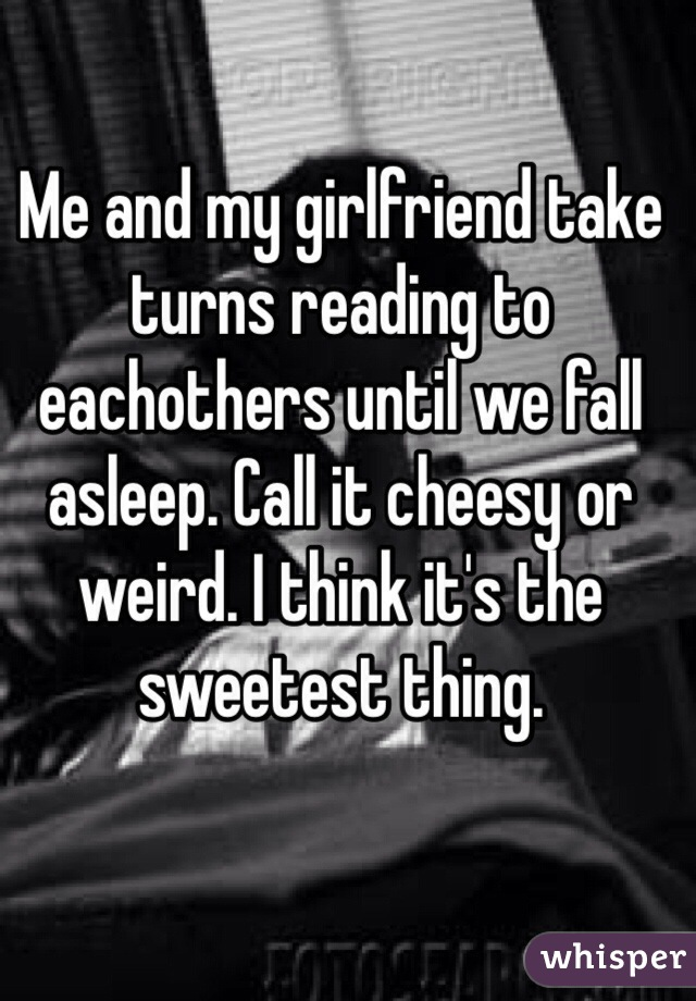 Me and my girlfriend take turns reading to eachothers until we fall asleep. Call it cheesy or weird. I think it's the sweetest thing.