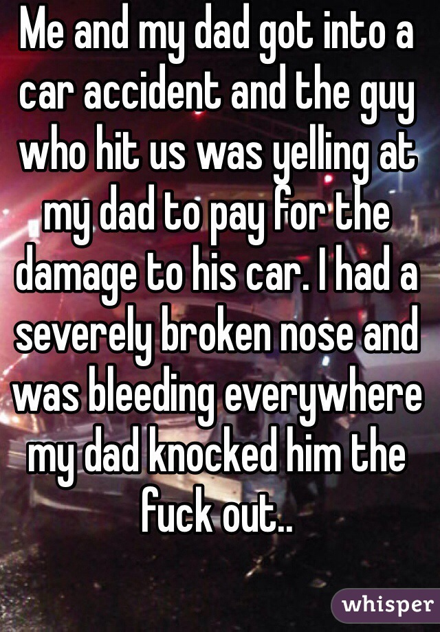 Me and my dad got into a car accident and the guy who hit us was yelling at my dad to pay for the damage to his car. I had a severely broken nose and was bleeding everywhere my dad knocked him the fuck out..