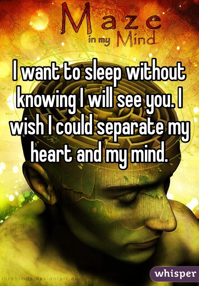 I want to sleep without knowing I will see you. I wish I could separate my heart and my mind.