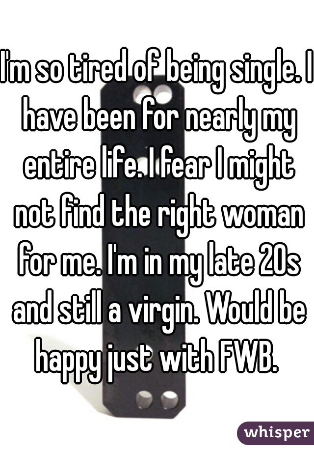I'm so tired of being single. I have been for nearly my entire life. I fear I might not find the right woman for me. I'm in my late 20s and still a virgin. Would be happy just with FWB.