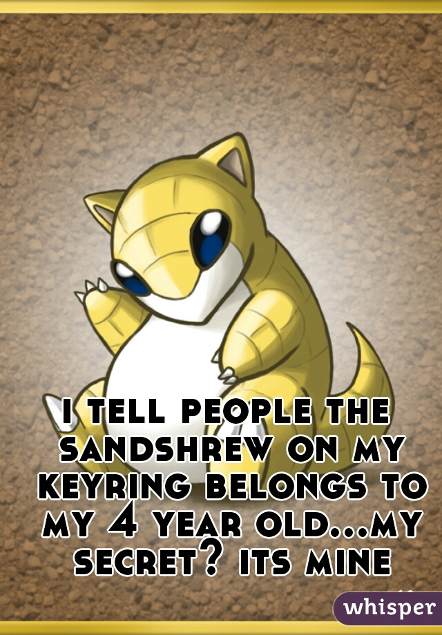 i tell people the sandshrew on my keyring belongs to my 4 year old...my secret? its mine